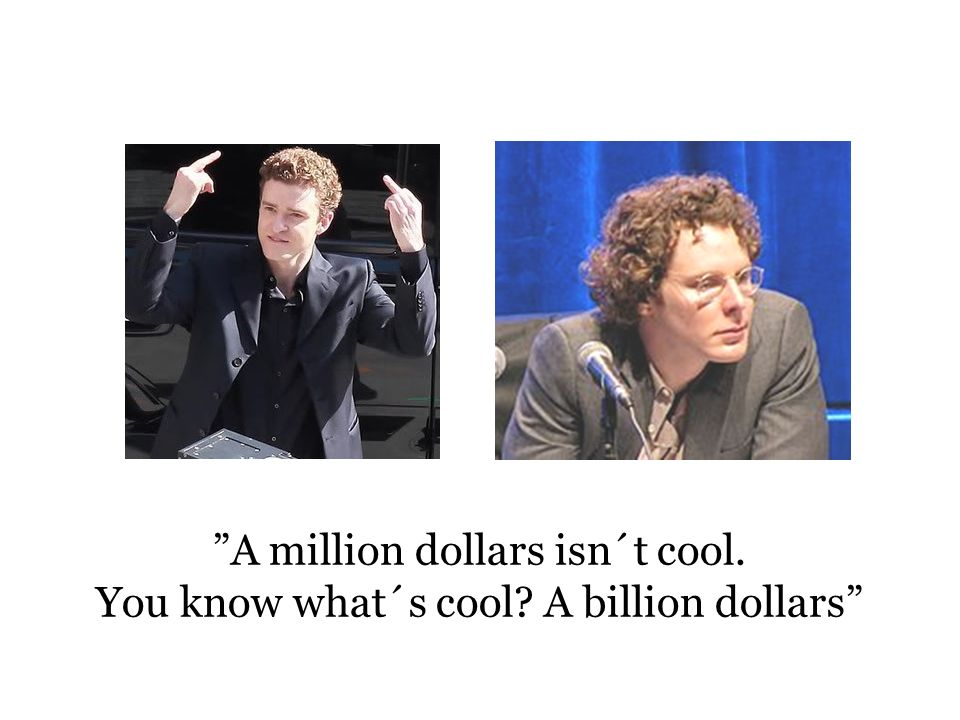 A million dollars isn´t cool. You know what´s cool A billion dollars
