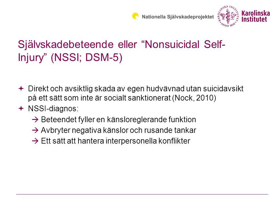 Självskadebeteende eller Nonsuicidal Self- Injury (NSSI; DSM-5)  Direkt och avsiktlig skada av egen hudvävnad utan suicidavsikt på ett sätt som inte är socialt sanktionerat (Nock, 2010)  NSSI-diagnos:  Beteendet fyller en känsloreglerande funktion  Avbryter negativa känslor och rusande tankar  Ett sätt att hantera interpersonella konflikter