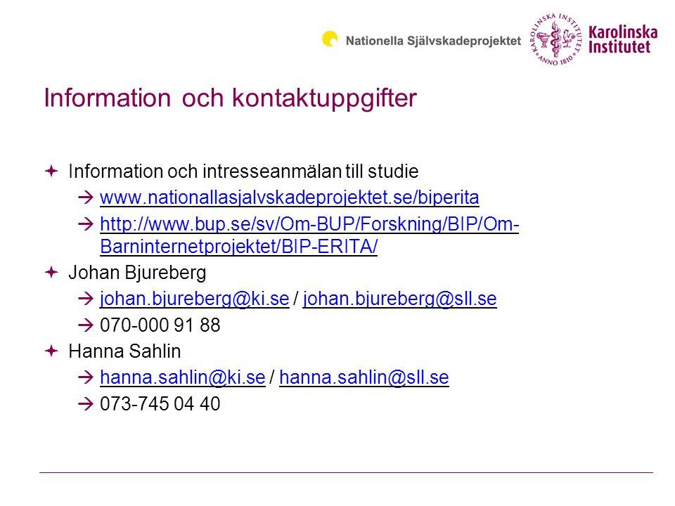 Information och kontaktuppgifter  Information och intresseanmälan till studie  www.nationallasjalvskadeprojektet.se/biperita www.nationallasjalvskadeprojektet.se/biperita  http://www.bup.se/sv/Om-BUP/Forskning/BIP/Om- Barninternetprojektet/BIP-ERITA/ http://www.bup.se/sv/Om-BUP/Forskning/BIP/Om- Barninternetprojektet/BIP-ERITA/  Johan Bjureberg  johan.bjureberg@ki.se / johan.bjureberg@sll.se johan.bjureberg@ki.sejohan.bjureberg@sll.se  070-000 91 88  Hanna Sahlin  hanna.sahlin@ki.se / hanna.sahlin@sll.se hanna.sahlin@ki.sehanna.sahlin@sll.se  073-745 04 40