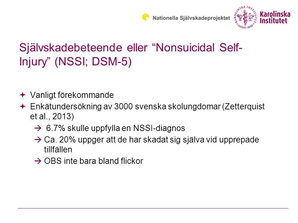 Självskadebeteende eller Nonsuicidal Self- Injury (NSSI; DSM-5)  Vanligt förekommande  Enkätundersökning av 3000 svenska skolungdomar (Zetterquist et al., 2013)  6.7% skulle uppfylla en NSSI-diagnos  Ca.