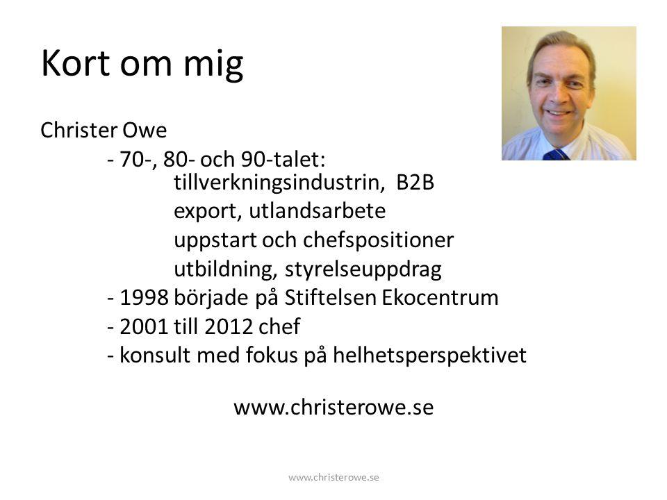 Kort om mig Christer Owe - 70-, 80- och 90-talet: tillverkningsindustrin, B2B export, utlandsarbete uppstart och chefspositioner utbildning, styrelseuppdrag - 1998 började på Stiftelsen Ekocentrum - 2001 till 2012 chef - konsult med fokus på helhetsperspektivet www.christerowe.se