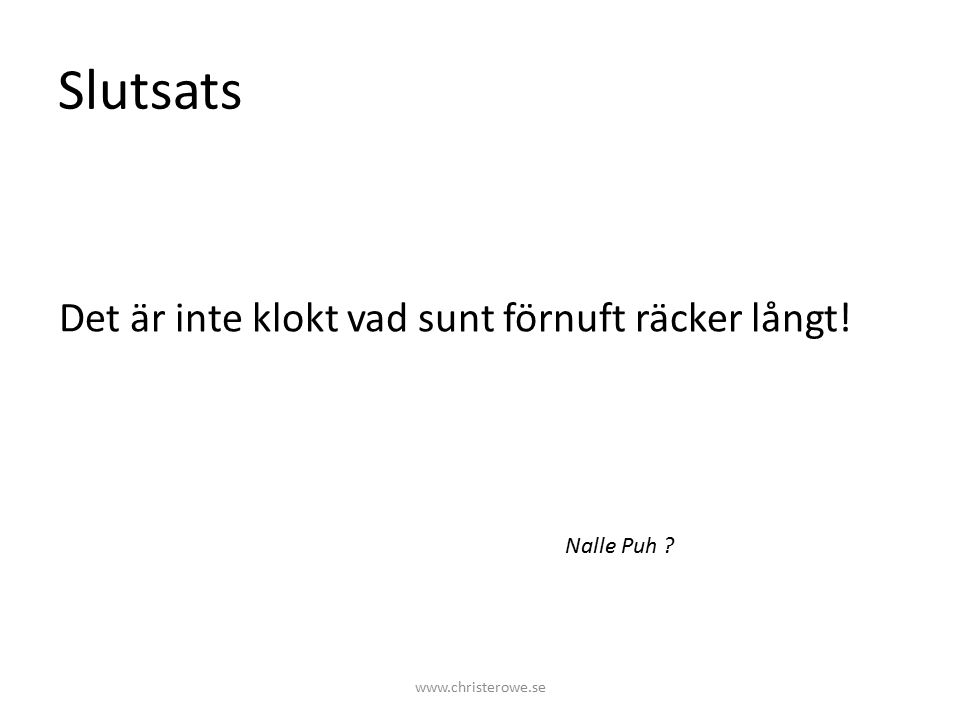 Slutsats Det är inte klokt vad sunt förnuft räcker långt! Nalle Puh www.christerowe.se