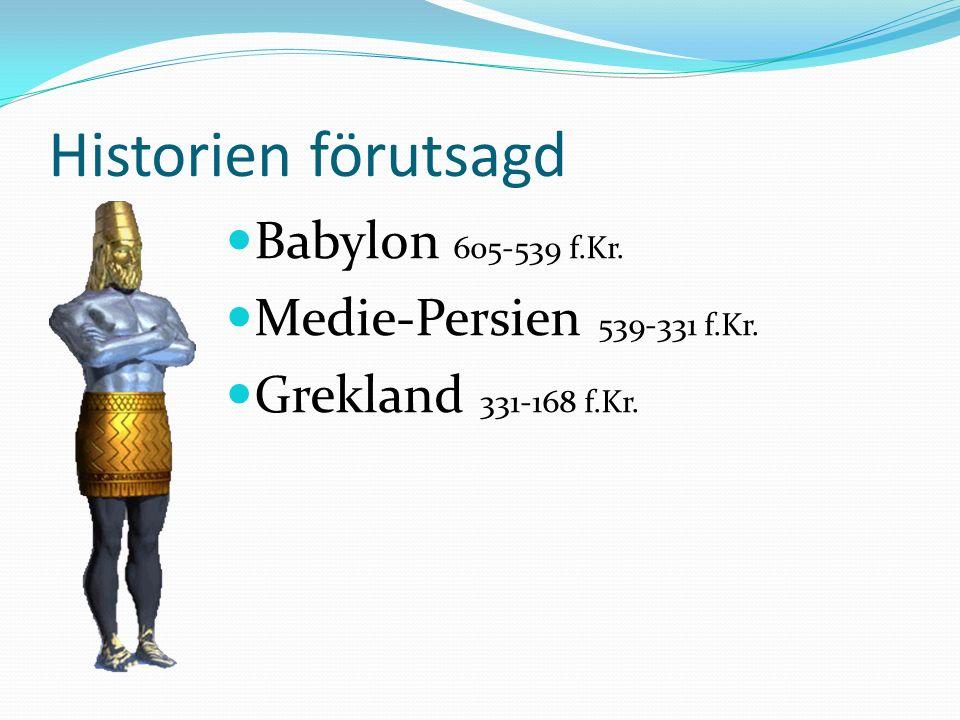 Historien förutsagd Babylon 605-539 f.Kr. Medie-Persien 539-331 f.Kr. Grekland 331-168 f.Kr.