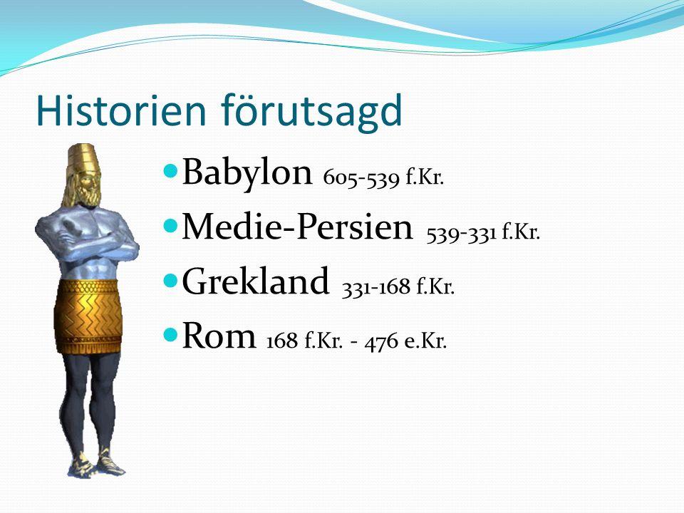 Historien förutsagd Babylon 605-539 f.Kr. Medie-Persien 539-331 f.Kr. Grekland 331-168 f.Kr. Rom 168 f.Kr. - 476 e.Kr.
