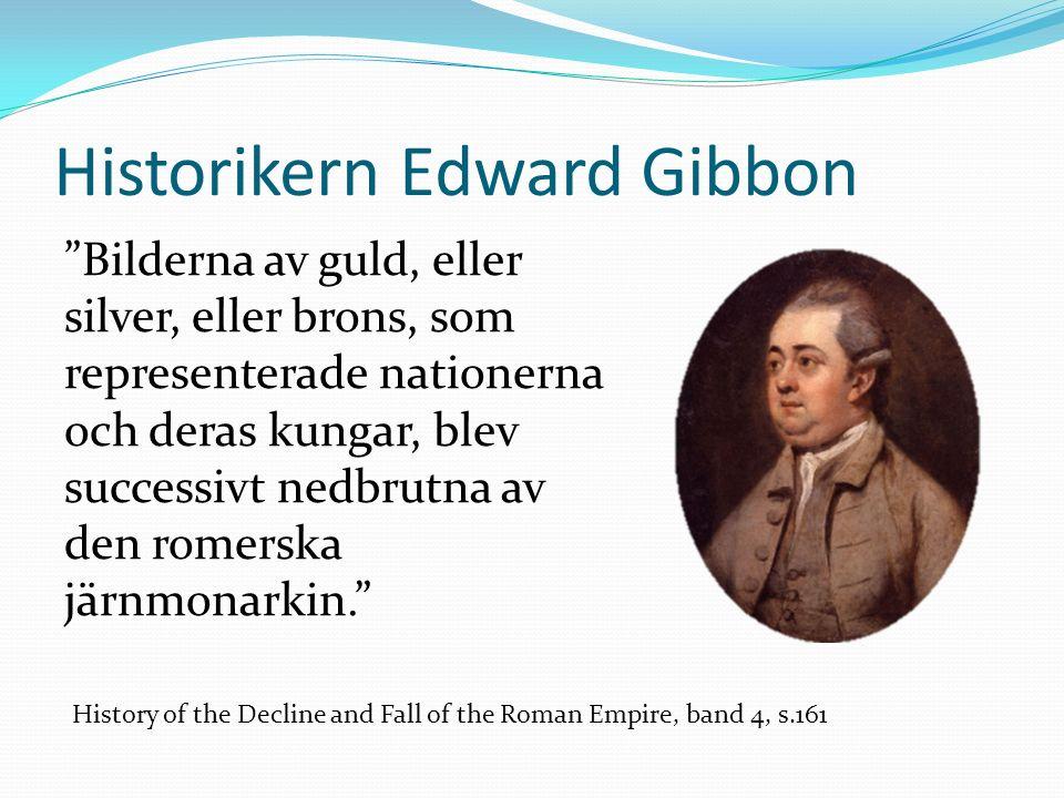 Historikern Edward Gibbon Bilderna av guld, eller silver, eller brons, som representerade nationerna och deras kungar, blev successivt nedbrutna av den romerska järnmonarkin. History of the Decline and Fall of the Roman Empire, band 4, s.161