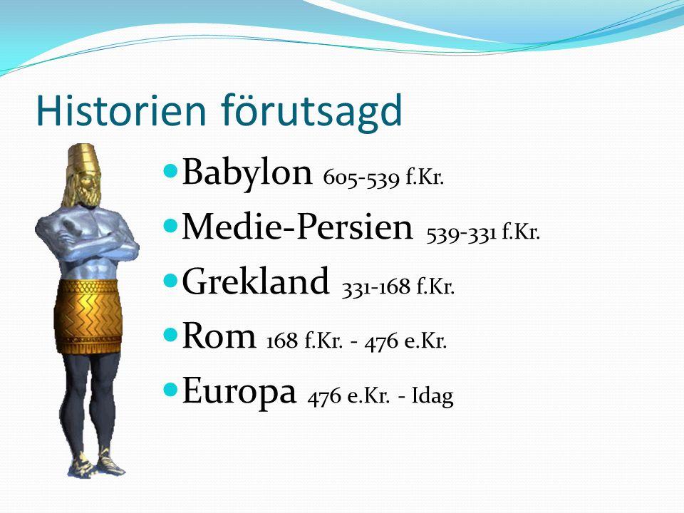 Historien förutsagd Babylon 605-539 f.Kr. Medie-Persien 539-331 f.Kr. Grekland 331-168 f.Kr. Rom 168 f.Kr. - 476 e.Kr. Europa 476 e.Kr. - Idag