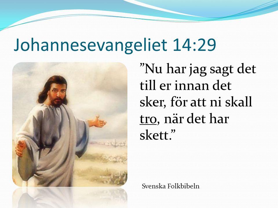 Johannesevangeliet 14:29 Nu har jag sagt det till er innan det sker, för att ni skall tro, när det har skett. Svenska Folkbibeln