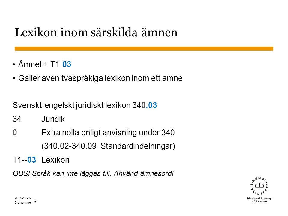 Sidnummer Lexikon inom särskilda ämnen Ämnet + T1-03 Gäller även tvåspråkiga lexikon inom ett ämne Svenskt-engelskt juridiskt lexikon 340.03 34Juridik 0Extra nolla enligt anvisning under 340 (340.02-340.09 Standardindelningar) T1--03 Lexikon OBS.