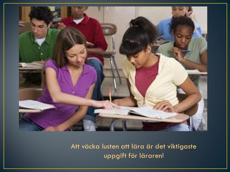 Att väcka lusten att lära är det viktigaste uppgift för läraren!
