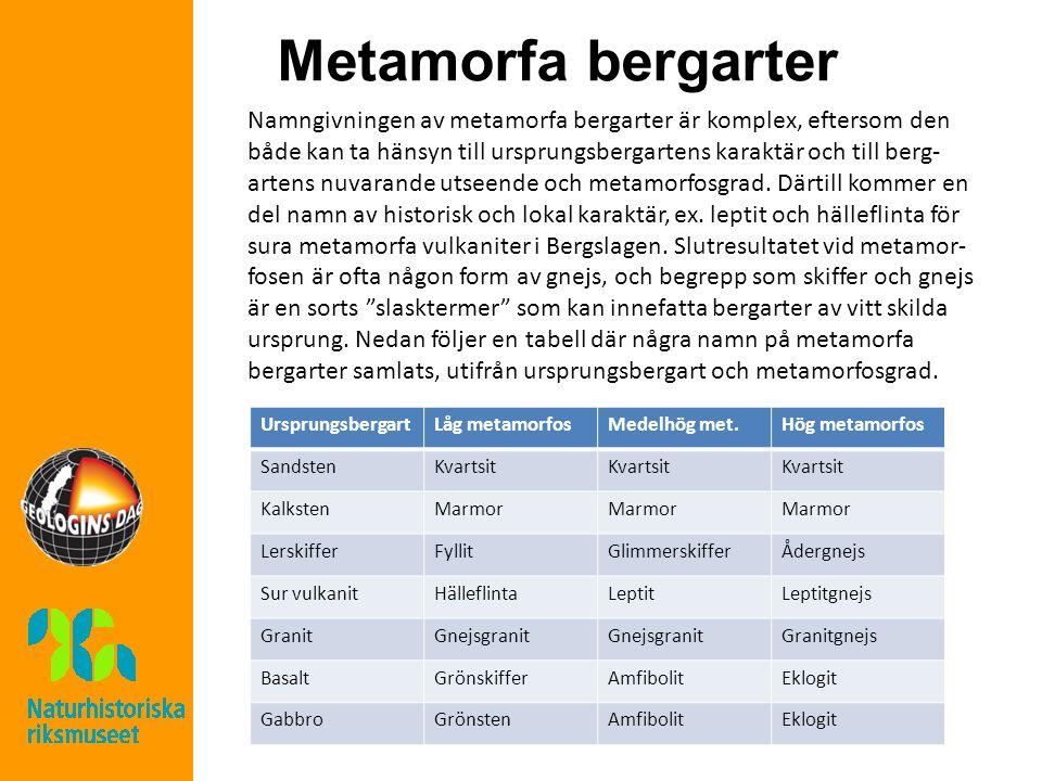 Metamorfa bergarter Namngivningen av metamorfa bergarter är komplex, eftersom den både kan ta hänsyn till ursprungsbergartens karaktär och till berg- artens nuvarande utseende och metamorfosgrad.