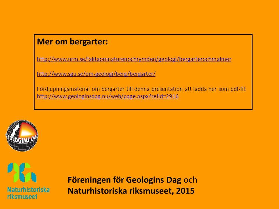 Mer om bergarter: http://www.nrm.se/faktaomnaturenochrymden/geologi/bergarterochmalmer http://www.sgu.se/om-geologi/berg/bergarter/ Fördjupningsmaterial om bergarter till denna presentation att ladda ner som pdf-fil: http://www.geologinsdag.nu/web/page.aspx?refid=2916 Föreningen för Geologins Dag och Naturhistoriska riksmuseet, 2015