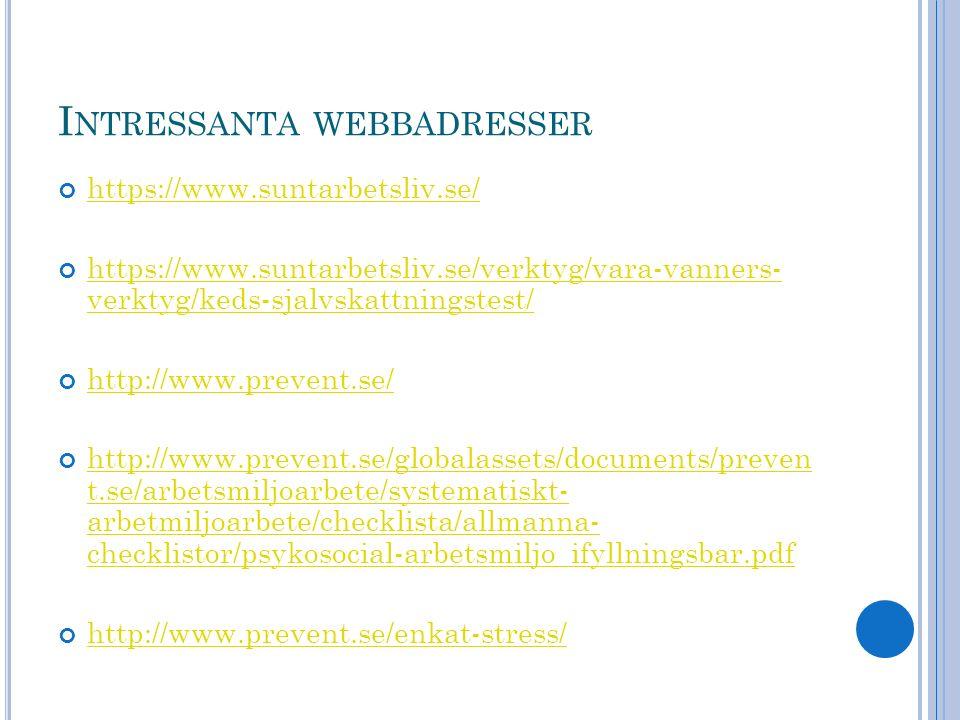 I NTRESSANTA WEBBADRESSER https://www.suntarbetsliv.se/ https://www.suntarbetsliv.se/verktyg/vara-vanners- verktyg/keds-sjalvskattningstest/ http://www.prevent.se/ http://www.prevent.se/globalassets/documents/preven t.se/arbetsmiljoarbete/systematiskt- arbetmiljoarbete/checklista/allmanna- checklistor/psykosocial-arbetsmiljo_ifyllningsbar.pdf http://www.prevent.se/enkat-stress/