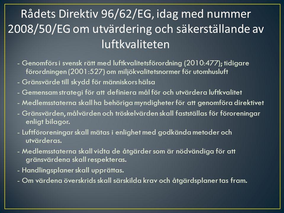 - Genomförs i svensk rätt med luftkvalitetsförordning (2010:477); tidigare förordningen (2001:527) om miljökvalitetsnormer för utomhusluft - Gränsvärde till skydd för människors hälsa - Gemensam strategi för att definiera mål för och utvärdera luftkvalitet - Medlemsstaterna skall ha behöriga myndigheter för att genomföra direktivet - Gränsvärden, målvärden och tröskelvärden skall fastställas för föroreningar enligt bilagor.