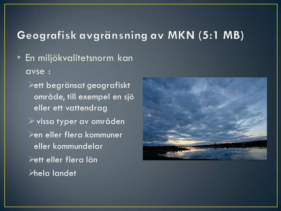 En miljökvalitetsnorm kan avse :  ett begränsat geografiskt område, till exempel en sjö eller ett vattendrag  vissa typer av områden  en eller fler