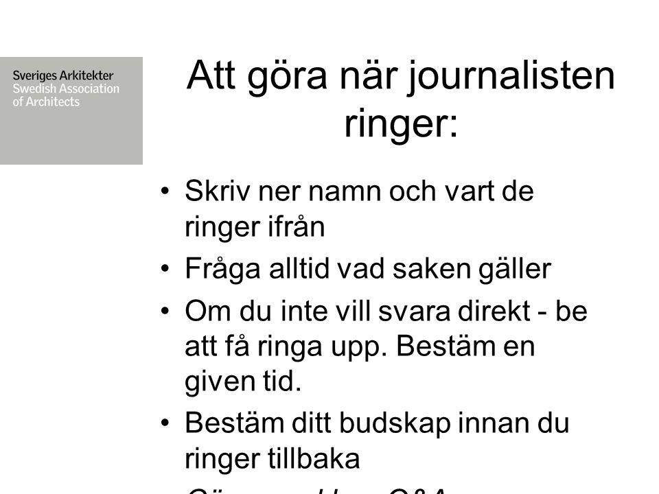 Att göra när journalisten ringer: Skriv ner namn och vart de ringer ifrån Fråga alltid vad saken gäller Om du inte vill svara direkt - be att få ringa upp.