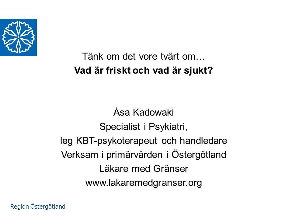 Region Östergötland Våga FRÅGA! Tänk om det vore tvärt om… Vad är friskt och vad är sjukt? Åsa Kadowaki Specialist i Psykiatri, leg KBT-psykoterapeut