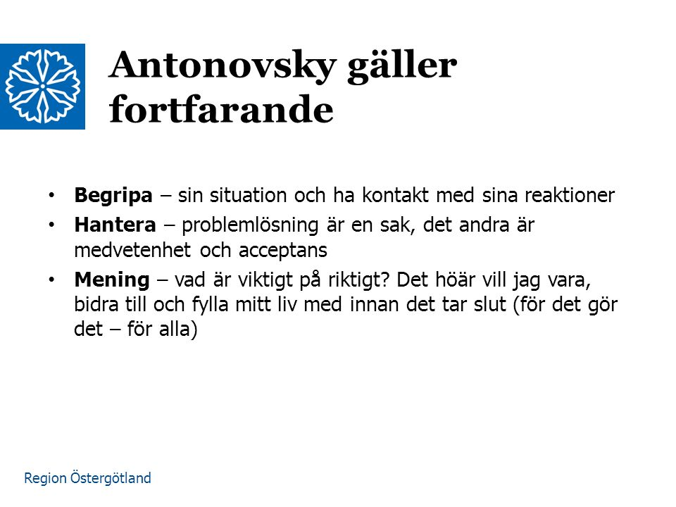 Region Östergötland Antonovsky gäller fortfarande Begripa – sin situation och ha kontakt med sina reaktioner Hantera – problemlösning är en sak, det andra är medvetenhet och acceptans Mening – vad är viktigt på riktigt.