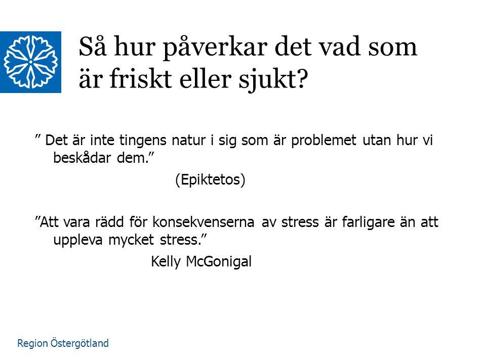 Region Östergötland Det är inte tingens natur i sig som är problemet utan hur vi beskådar dem. (Epiktetos) Att vara rädd för konsekvenserna av stress är farligare än att uppleva mycket stress. Kelly McGonigal Så hur påverkar det vad som är friskt eller sjukt