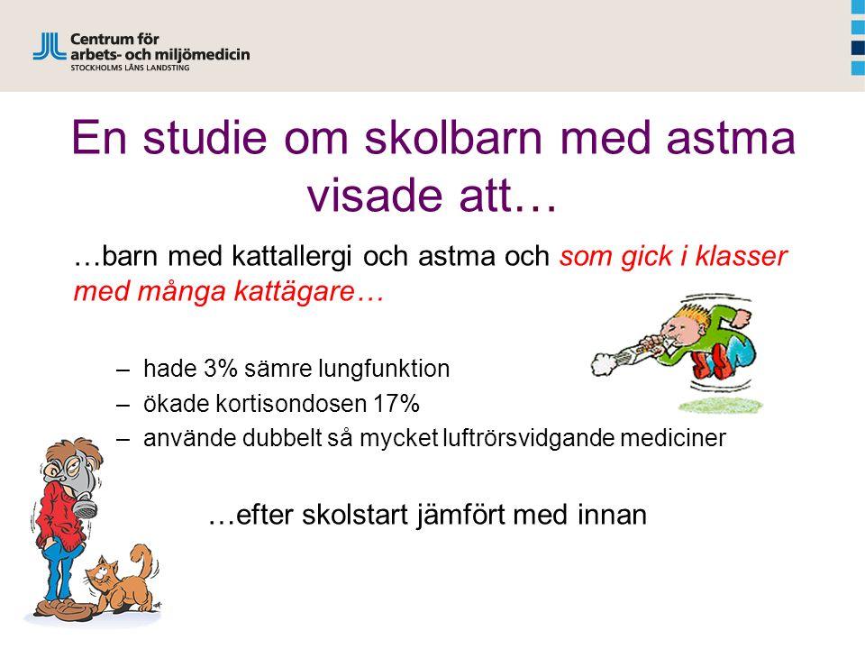 En studie om skolbarn med astma visade att… …barn med kattallergi och astma och som gick i klasser med många kattägare… –hade 3% sämre lungfunktion –ökade kortisondosen 17% –använde dubbelt så mycket luftrörsvidgande mediciner …efter skolstart jämfört med innan 1 Almqvist et al.