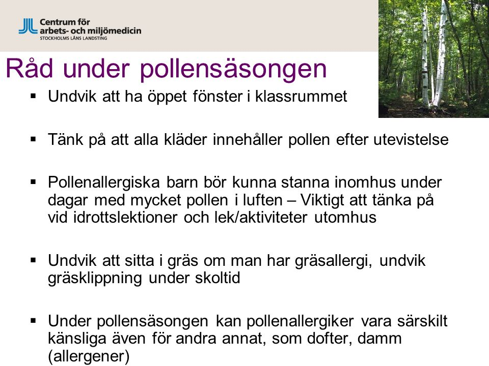 Råd under pollensäsongen  Undvik att ha öppet fönster i klassrummet  Tänk på att alla kläder innehåller pollen efter utevistelse  Pollenallergiska barn bör kunna stanna inomhus under dagar med mycket pollen i luften – Viktigt att tänka på vid idrottslektioner och lek/aktiviteter utomhus  Undvik att sitta i gräs om man har gräsallergi, undvik gräsklippning under skoltid  Under pollensäsongen kan pollenallergiker vara särskilt känsliga även för andra annat, som dofter, damm (allergener)