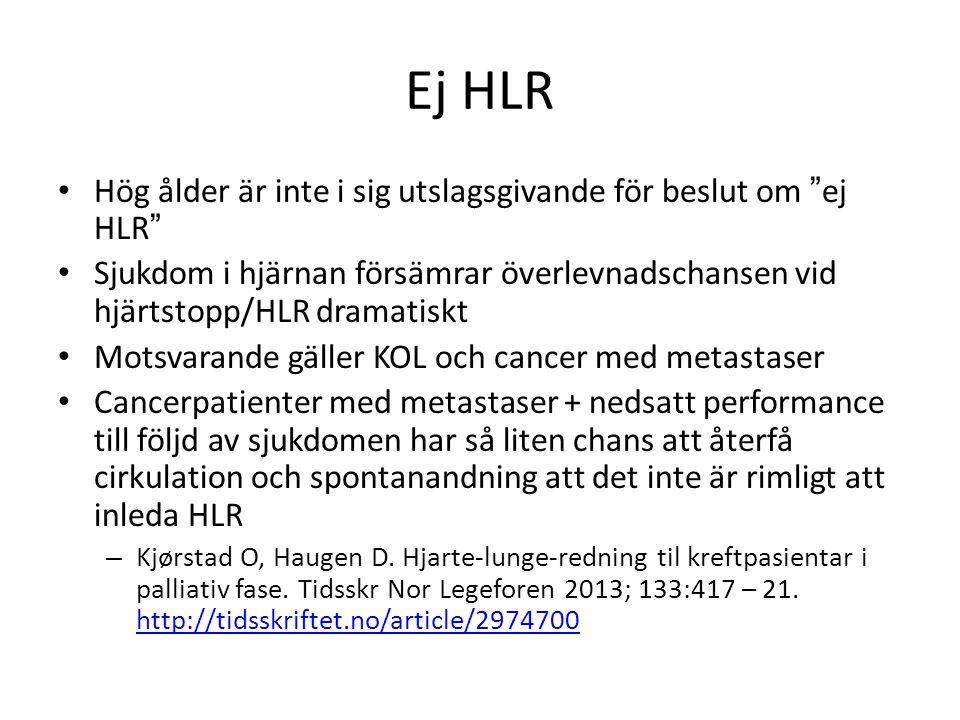 Ej HLR Hög ålder är inte i sig utslagsgivande för beslut om ej HLR Sjukdom i hjärnan försämrar överlevnadschansen vid hjärtstopp/HLR dramatiskt Motsvarande gäller KOL och cancer med metastaser Cancerpatienter med metastaser + nedsatt performance till följd av sjukdomen har så liten chans att återfå cirkulation och spontanandning att det inte är rimligt att inleda HLR – Kjørstad O, Haugen D.