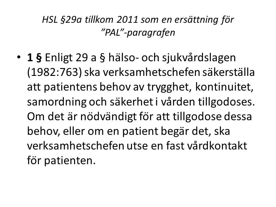 HSL §29a tillkom 2011 som en ersättning för PAL -paragrafen 1 § Enligt 29 a § hälso- och sjukvårdslagen (1982:763) ska verksamhetschefen säkerställa att patientens behov av trygghet, kontinuitet, samordning och säkerhet i vården tillgodoses.