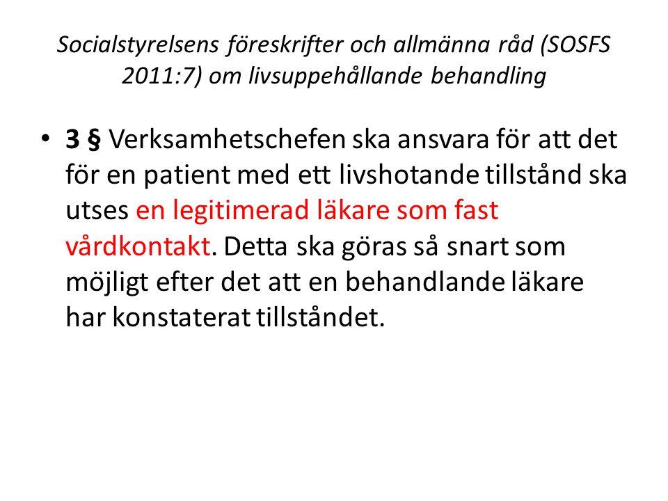 Socialstyrelsens föreskrifter och allmänna råd (SOSFS 2011:7) om livsuppehållande behandling 3 § Verksamhetschefen ska ansvara för att det för en patient med ett livshotande tillstånd ska utses en legitimerad läkare som fast vårdkontakt.