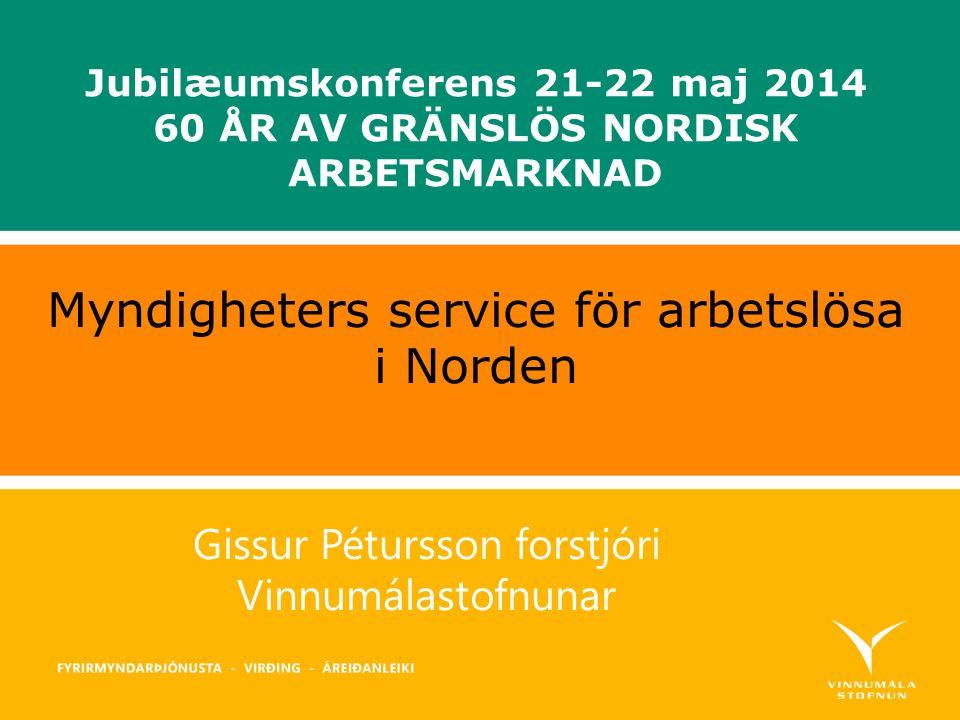 Gissur Pétursson forstjóri Vinnumálastofnunar Myndigheters service för arbetslösa i Norden Jubilæumskonferens 21-22 maj 2014 60 ÅR AV GRÄNSLÖS NORDISK ARBETSMARKNAD