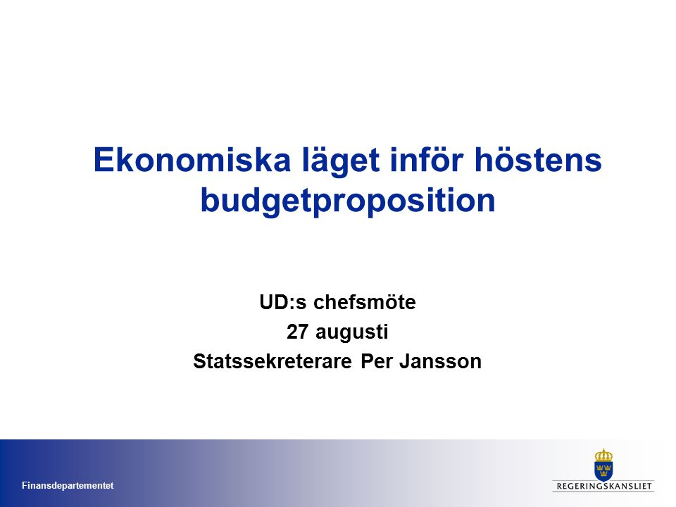Finansdepartementet Ekonomiska läget inför höstens budgetproposition UD:s chefsmöte 27 augusti Statssekreterare Per Jansson