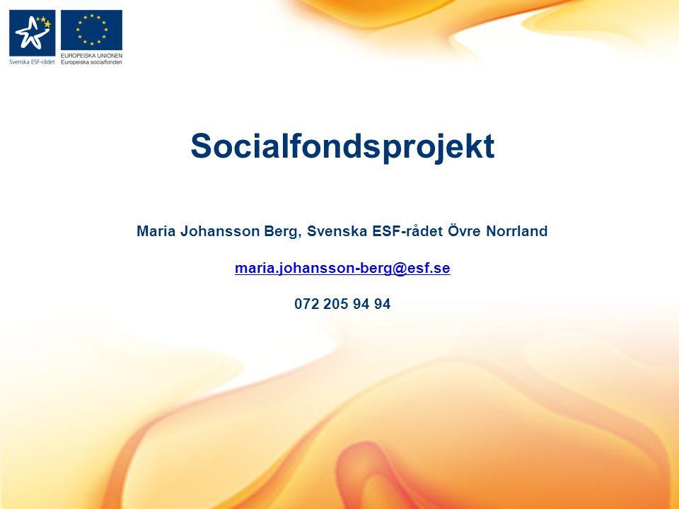 Socialfondsprojekt Maria Johansson Berg, Svenska ESF-rådet Övre Norrland maria.johansson-berg@esf.se 072 205 94 94