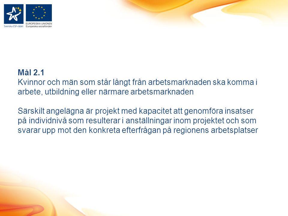 Mål 2.1 Kvinnor och män som står långt från arbetsmarknaden ska komma i arbete, utbildning eller närmare arbetsmarknaden Särskilt angelägna är projekt med kapacitet att genomföra insatser på individnivå som resulterar i anställningar inom projektet och som svarar upp mot den konkreta efterfrågan på regionens arbetsplatser