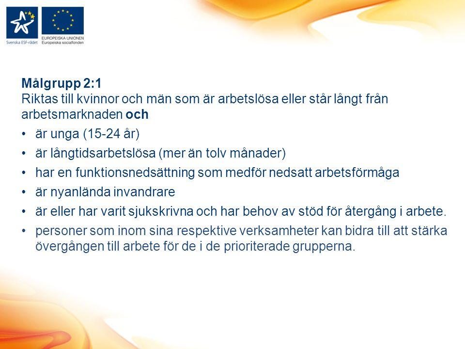 Målgrupp 2:1 Riktas till kvinnor och män som är arbetslösa eller står långt från arbetsmarknaden och är unga (15-24 år) är långtidsarbetslösa (mer än tolv månader) har en funktionsnedsättning som medför nedsatt arbetsförmåga är nyanlända invandrare är eller har varit sjukskrivna och har behov av stöd för återgång i arbete.