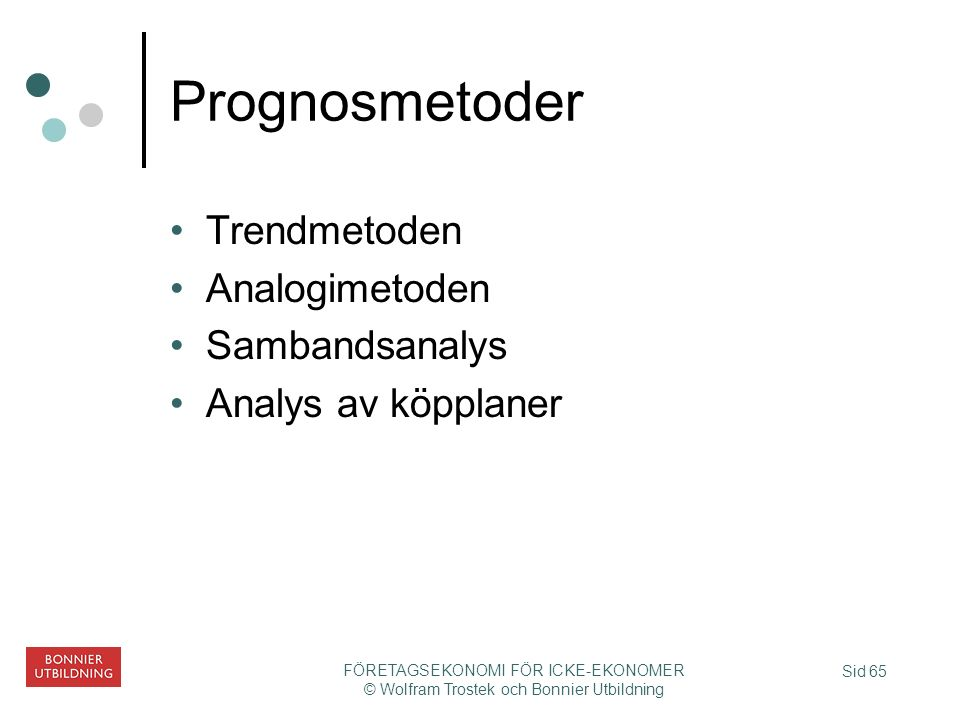 Sid 65 FÖRETAGSEKONOMI FÖR ICKE-EKONOMER © Wolfram Trostek och Bonnier Utbildning Prognosmetoder Trendmetoden Analogimetoden Sambandsanalys Analys av köpplaner