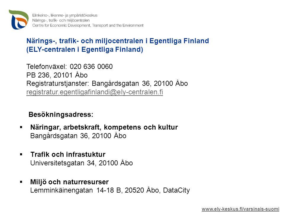  Näringar, arbetskraft, kompetens och kultur Bangårdsgatan 36, 20100 Åbo  Trafik och infrastuktur Universitetsgatan 34, 20100 Åbo  Miljö och naturresurser Lemminkäinengatan 14-18 B, 20520 Åbo, DataCity Närings-, trafik- och miljocentralen i Egentliga Finland (ELY-centralen i Egentliga Finland) Telefonväxel: 020 636 0060 PB 236, 20101 Åbo Registraturstjanster: Bangårdsgatan 36, 20100 Åbo registratur.egentligafinlandi@ely-centralen.fi.egentligafinlandi@ely-centralen.fi www.ely-keskus.fi/varsinais-suomi Besökningsadress: