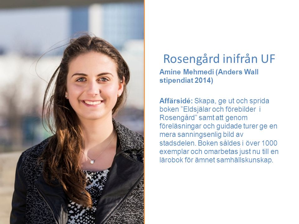 """Rosengård inifrån UF Amine Mehmedi (Anders Wall stipendiat 2014) Affärsidé: Skapa, ge ut och sprida boken """"Eldsjälar och förebilder i Rosengård"""" samt"""