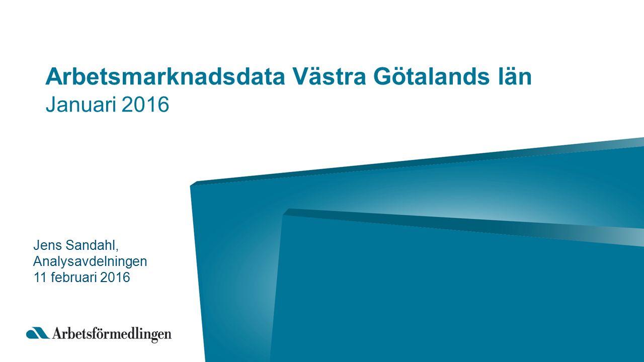 Arbetsmarknadsdata Västra Götalands län Januari 2016 Jens Sandahl, Analysavdelningen 11 februari 2016