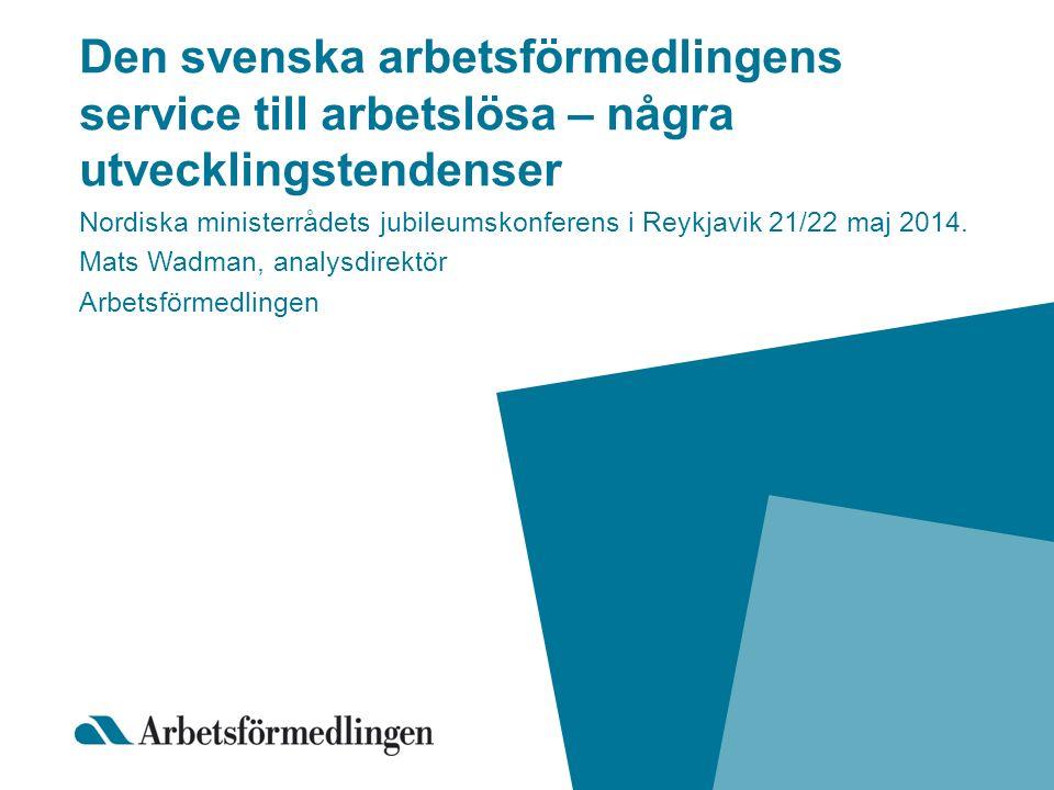 Den svenska arbetsförmedlingens service till arbetslösa – några utvecklingstendenser Nordiska ministerrådets jubileumskonferens i Reykjavik 21/22 maj 2014.