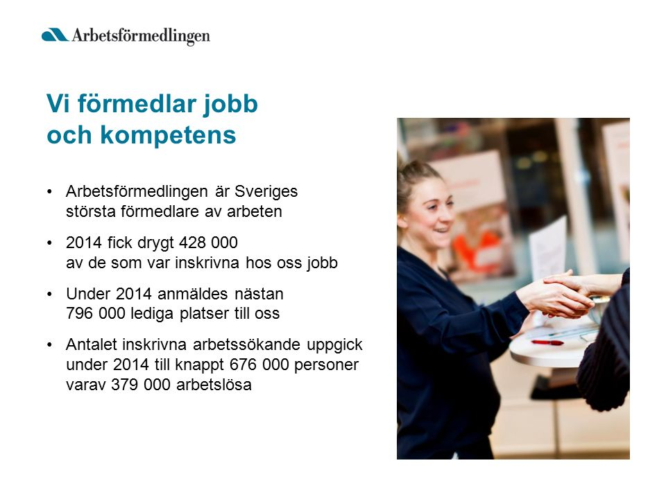 Vi förmedlar jobb och kompetens Arbetsförmedlingen är Sveriges största förmedlare av arbeten 2014 fick drygt 428 000 av de som var inskrivna hos oss jobb Under 2014 anmäldes nästan 796 000 lediga platser till oss Antalet inskrivna arbetssökande uppgick under 2014 till knappt 676 000 personer varav 379 000 arbetslösa