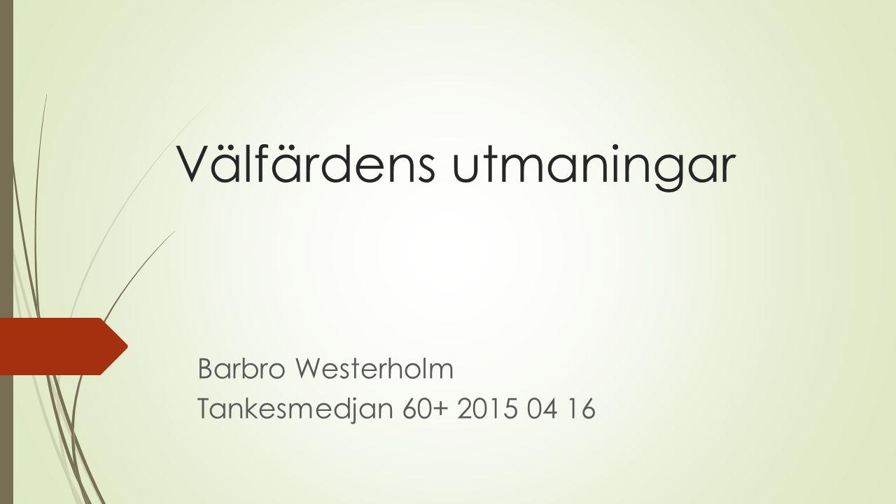 Välfärdens utmaningar Barbro Westerholm Tankesmedjan 60+ 2015 04 16