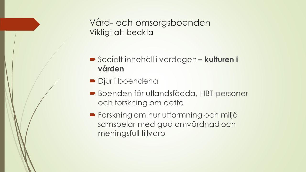 Vård- och omsorgsboenden Viktigt att beakta  Socialt innehåll i vardagen – kulturen i vården  Djur i boendena  Boenden för utlandsfödda, HBT-personer och forskning om detta  Forskning om hur utformning och miljö samspelar med god omvårdnad och meningsfull tillvaro