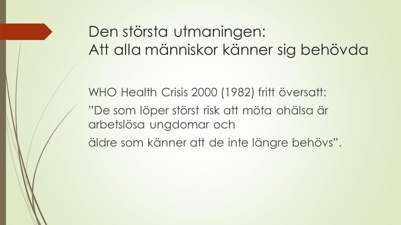 Den största utmaningen: Att alla människor känner sig behövda WHO Health Crisis 2000 (1982) fritt översatt: De som löper störst risk att möta ohälsa är arbetslösa ungdomar och äldre som känner att de inte längre behövs .