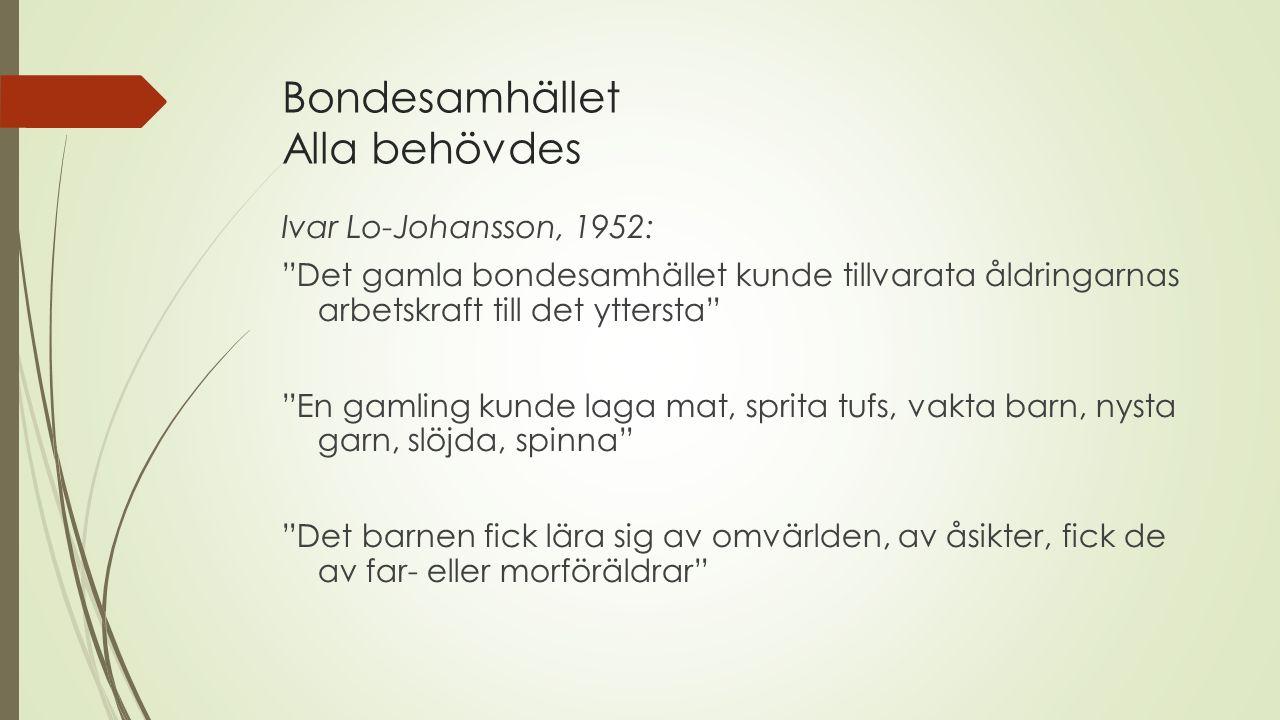 Bondesamhället Alla behövdes Ivar Lo-Johansson, 1952: Det gamla bondesamhället kunde tillvarata åldringarnas arbetskraft till det yttersta En gamling kunde laga mat, sprita tufs, vakta barn, nysta garn, slöjda, spinna Det barnen fick lära sig av omvärlden, av åsikter, fick de av far- eller morföräldrar