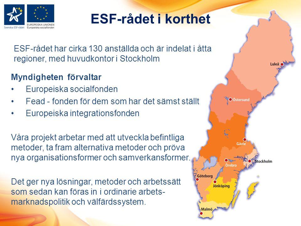 ESF-rådet i korthet ESF-rådet har cirka 130 anställda och är indelat i åtta regioner, med huvudkontor i Stockholm Myndigheten förvaltar Europeiska socialfonden Fead - fonden för dem som har det sämst ställt Europeiska integrationsfonden Våra projekt arbetar med att utveckla befintliga metoder, ta fram alternativa metoder och pröva nya organisationsformer och samverkansformer.