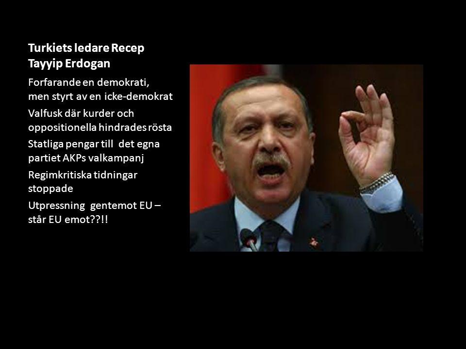Turkiets ledare Recep Tayyip Erdogan Forfarande en demokrati, men styrt av en icke-demokrat Valfusk där kurder och oppositionella hindrades rösta Statliga pengar till det egna partiet AKPs valkampanj Regimkritiska tidningar stoppade Utpressning gentemot EU – står EU emot !!