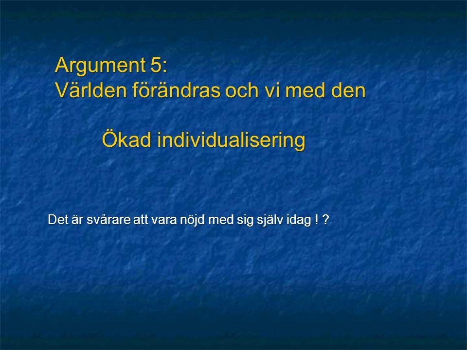 Argument 5: Världen förändras och vi med den Ökad individualisering Det är svårare att vara nöjd med sig själv idag .