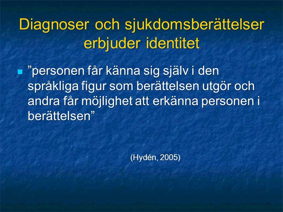 Diagnoser och sjukdomsberättelser erbjuder identitet personen får känna sig själv i den språkliga figur som berättelsen utgör och andra får möjlighet att erkänna personen i berättelsen personen får känna sig själv i den språkliga figur som berättelsen utgör och andra får möjlighet att erkänna personen i berättelsen (Hydén, 2005)