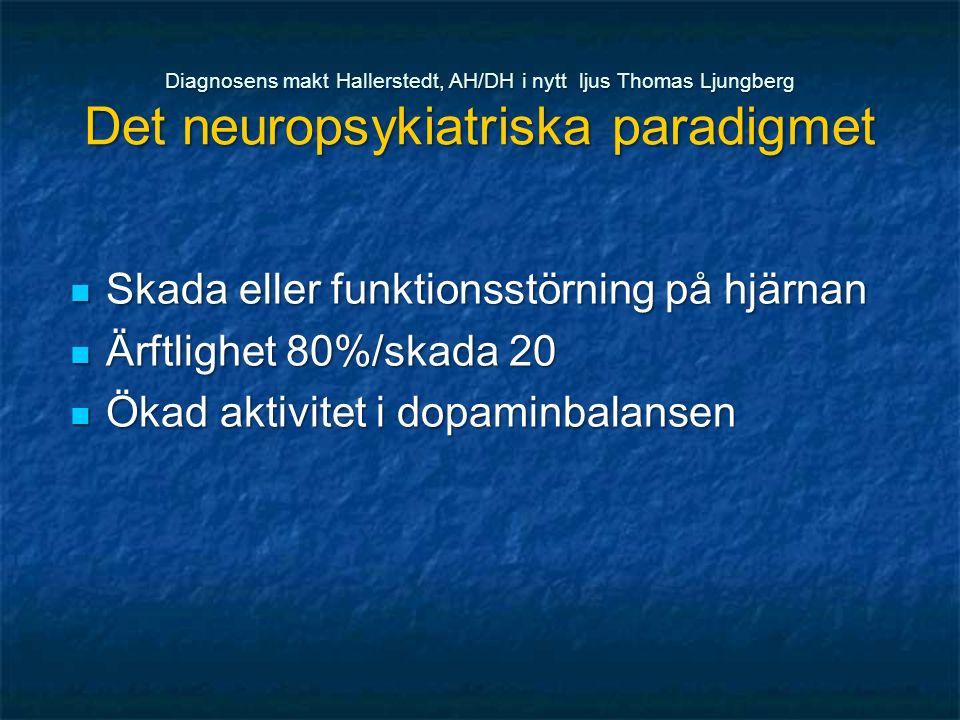 Diagnosens makt Hallerstedt, AH/DH i nytt ljus Thomas Ljungberg Det neuropsykiatriska paradigmet Skada eller funktionsstörning på hjärnan Skada eller funktionsstörning på hjärnan Ärftlighet 80%/skada 20 Ärftlighet 80%/skada 20 Ökad aktivitet i dopaminbalansen Ökad aktivitet i dopaminbalansen