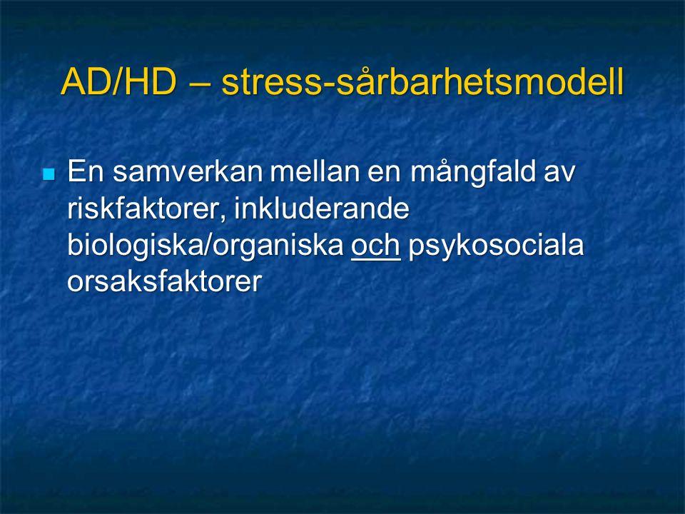 AD/HD – stress-sårbarhetsmodell En samverkan mellan en mångfald av riskfaktorer, inkluderande biologiska/organiska och psykosociala orsaksfaktorer En samverkan mellan en mångfald av riskfaktorer, inkluderande biologiska/organiska och psykosociala orsaksfaktorer