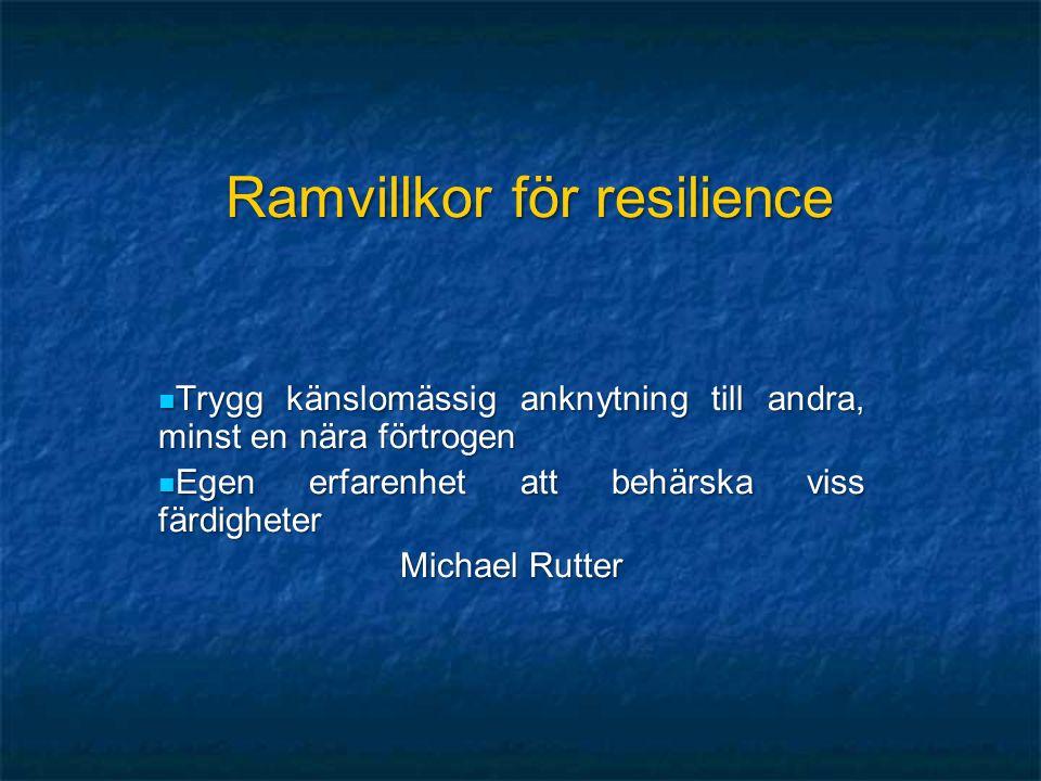 Ramvillkor för resilience Trygg känslomässig anknytning till andra, minst en nära förtrogen Trygg känslomässig anknytning till andra, minst en nära förtrogen Egen erfarenhet att behärska viss färdigheter Egen erfarenhet att behärska viss färdigheter Michael Rutter