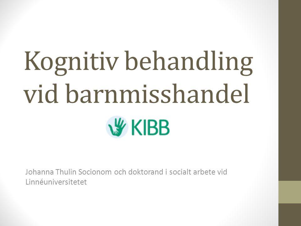 Kognitiv behandling vid barnmisshandel Johanna Thulin Socionom och doktorand i socialt arbete vid Linnéuniversitetet